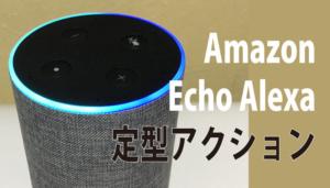 Amazon Echo Alexa(エコー・アレクサ)の定型アクション設定・使い方